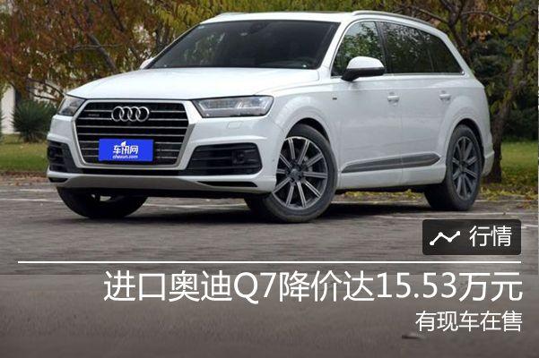 进口奥迪Q7降价达15.53万元 有现车在售